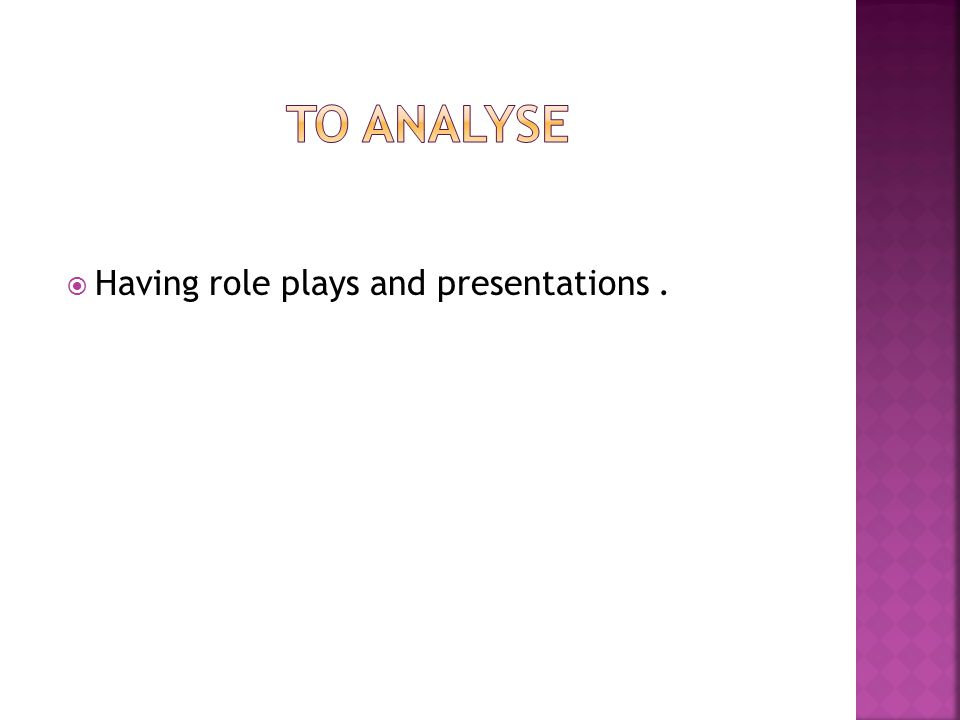 To analyse Having role plays and presentations .