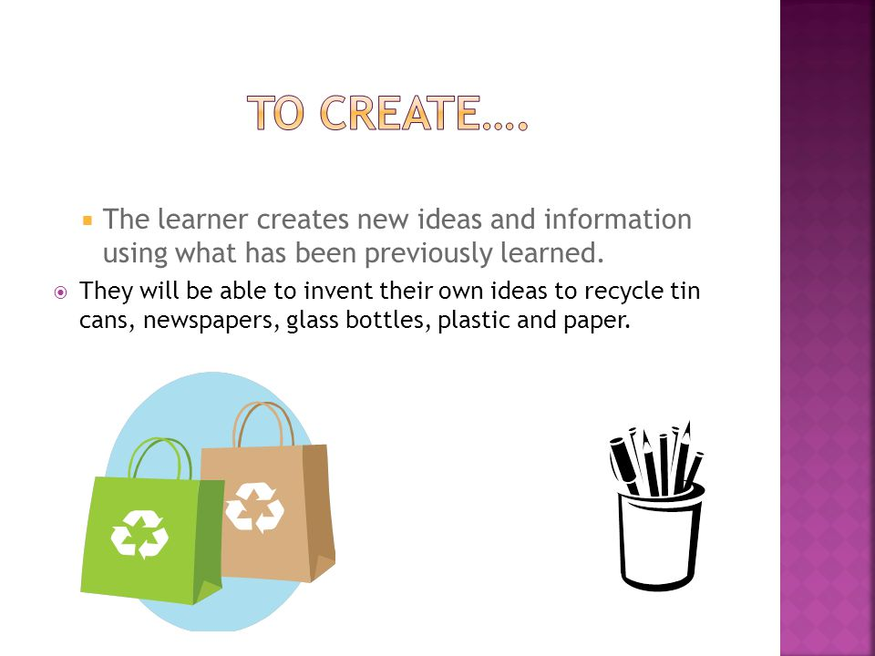 To create…. The learner creates new ideas and information using what has been previously learned.