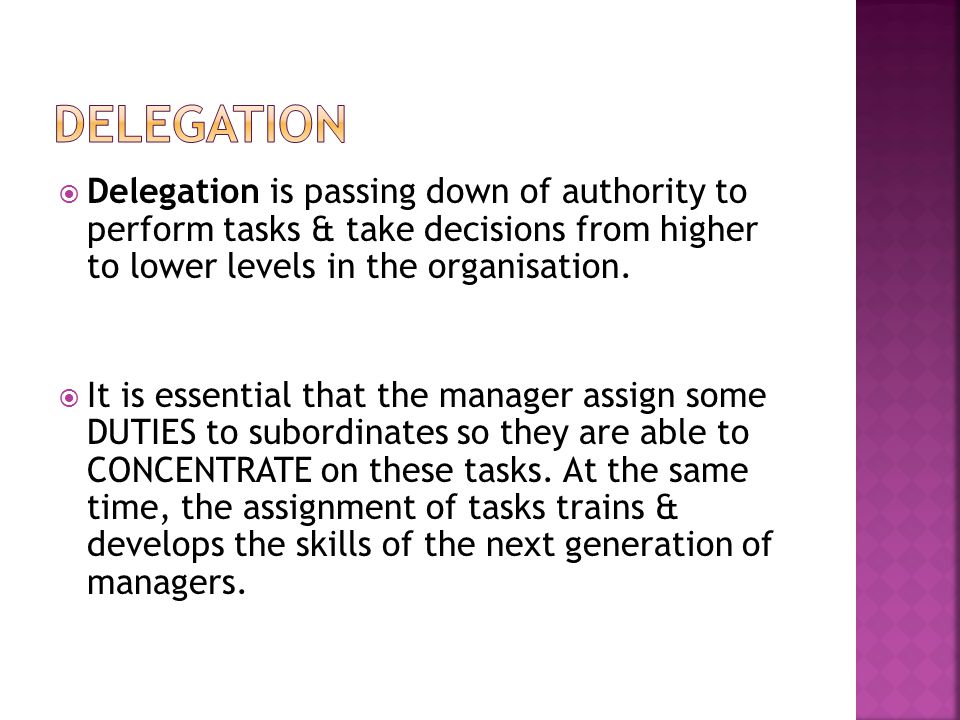 Delegation Delegation is passing down of authority to perform tasks & take decisions from higher to lower levels in the organisation.
