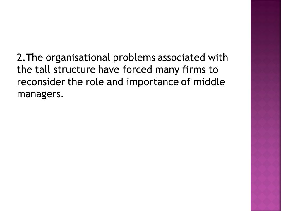 2.The organisational problems associated with the tall structure have forced many firms to reconsider the role and importance of middle managers.
