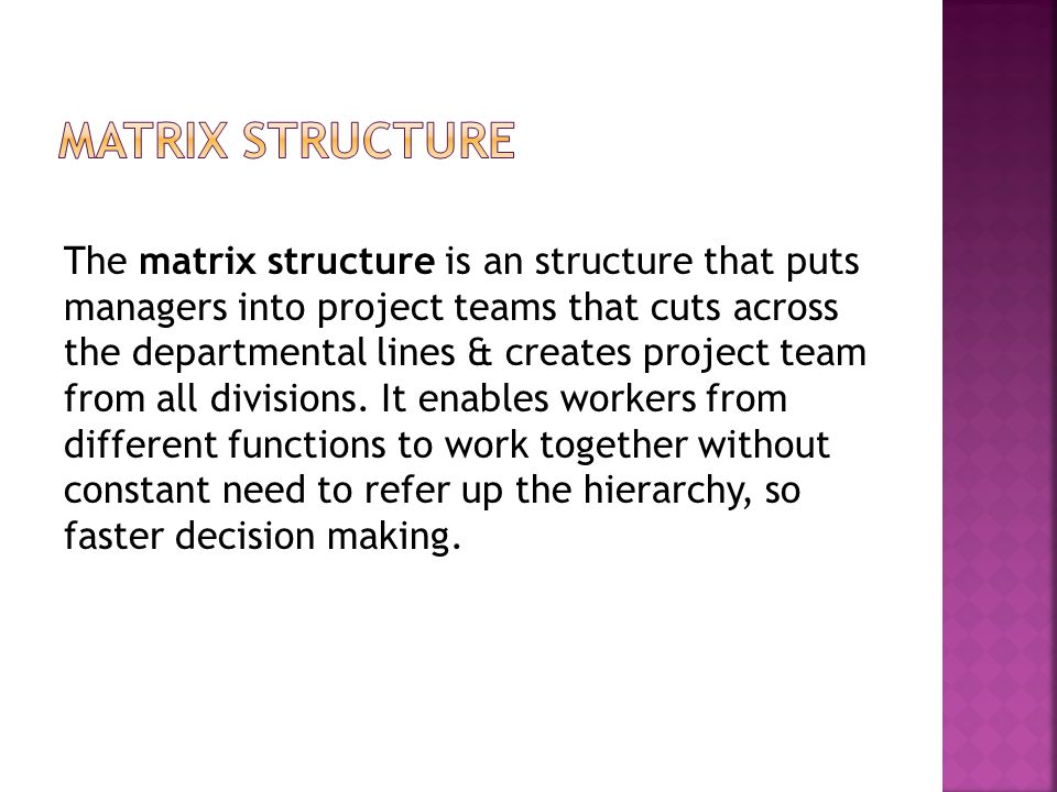 Matrix Structure The matrix structure is an structure that puts managers into project teams that cuts across the departmental lines & creates project team from all divisions. It enables workers from different functions to work together without constant need to refer up the hierarchy, so faster decision making. Matrix Structure