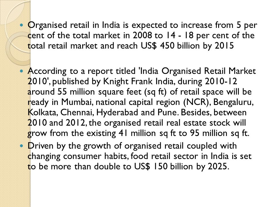 Organised retail in India is expected to increase from 5 per cent of the total market in 2008 to 14 - 18 per cent of the total retail market and reach US$ 450 billion by 2015