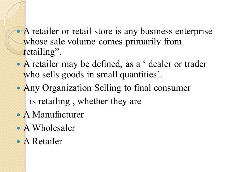 A retailer or retail store is any business enterprise whose sale volume comes primarily from retailing .