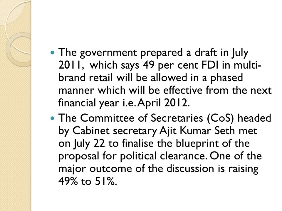 The government prepared a draft in July 2011, which says 49 per cent FDI in multi- brand retail will be allowed in a phased manner which will be effective from the next financial year i.e. April 2012.