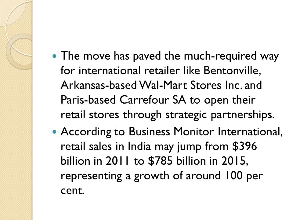 The move has paved the much-required way for international retailer like Bentonville, Arkansas-based Wal-Mart Stores Inc. and Paris-based Carrefour SA to open their retail stores through strategic partnerships.