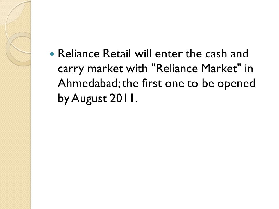 Reliance Retail will enter the cash and carry market with Reliance Market in Ahmedabad; the first one to be opened by August 2011.