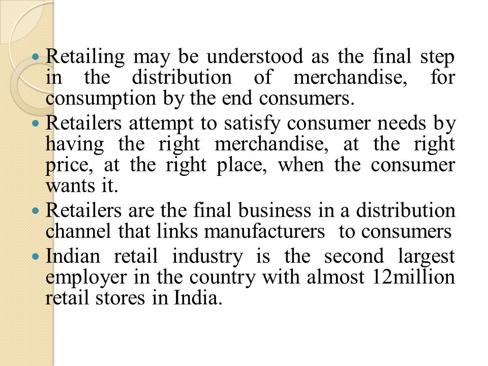 Retailing may be understood as the final step in the distribution of merchandise, for consumption by the end consumers.