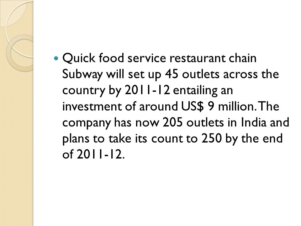 Quick food service restaurant chain Subway will set up 45 outlets across the country by 2011-12 entailing an investment of around US$ 9 million.