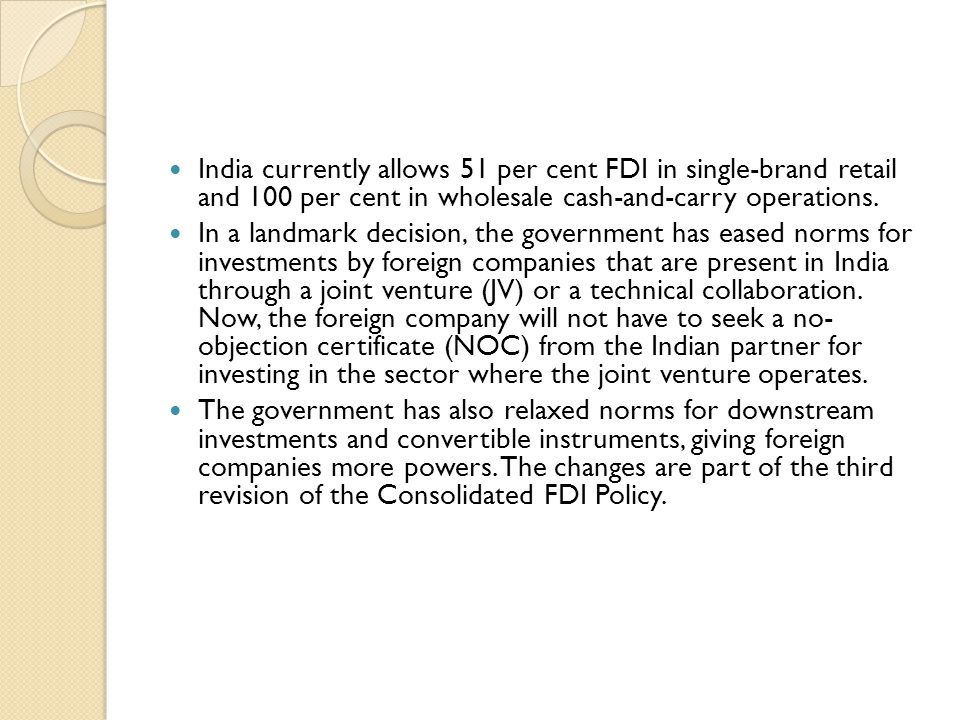 India currently allows 51 per cent FDI in single-brand retail and 100 per cent in wholesale cash-and-carry operations.