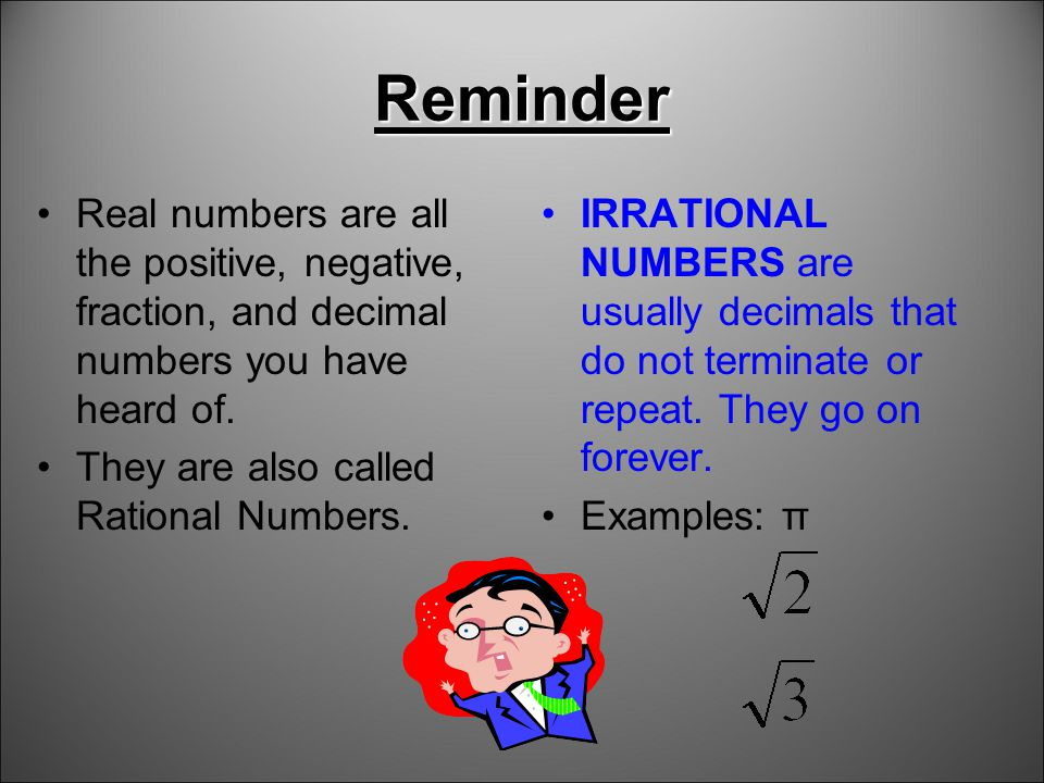 Reminder Real numbers are all the positive, negative, fraction, and decimal numbers you have heard of.