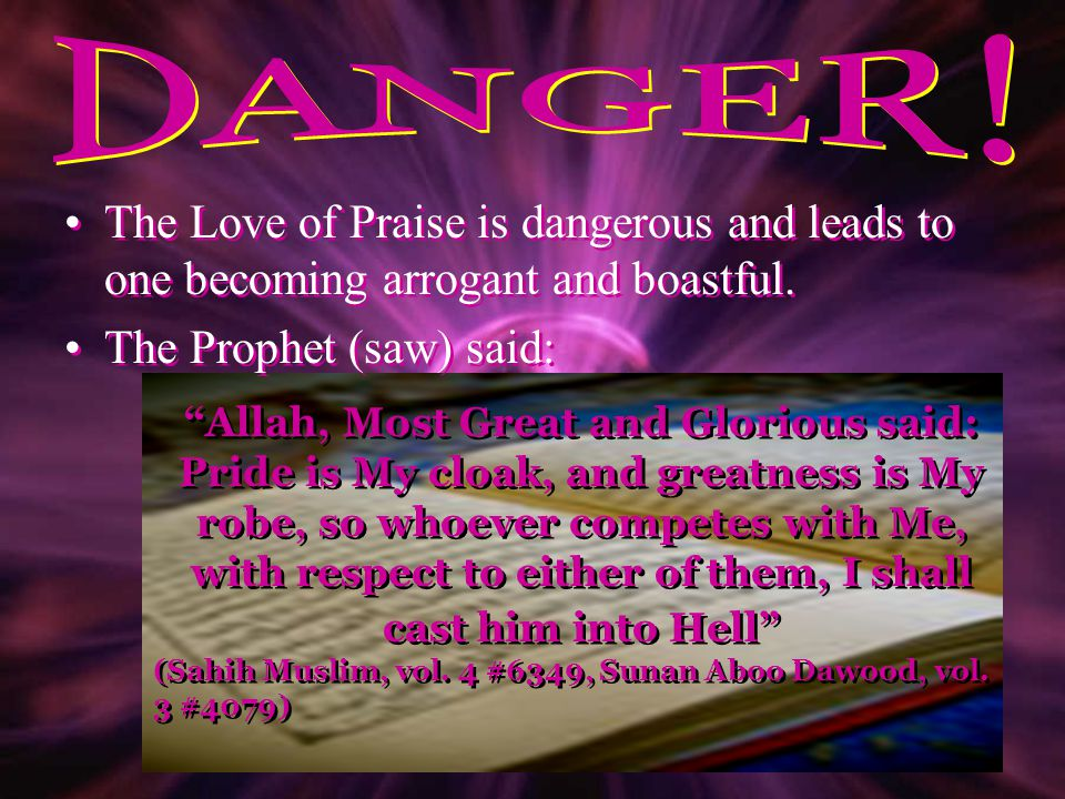 DANGER! The Love of Praise is dangerous and leads to one becoming arrogant and boastful. The Prophet (saw) said: