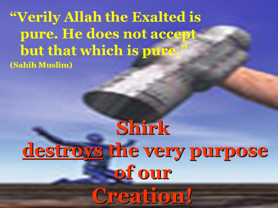 Shirk destroys the very purpose of our Creation!