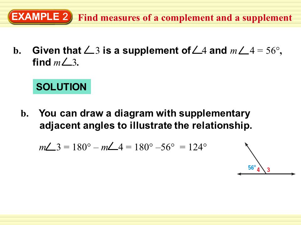 EXAMPLE 2 Find measures of a complement and a supplement. b. Given that 3 is a supplement of 4 and m 4 = 56°,