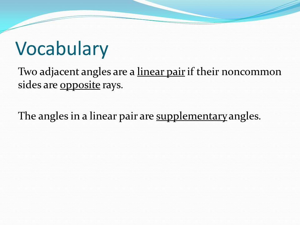 Vocabulary Two adjacent angles are a linear pair if their noncommon sides are opposite rays.