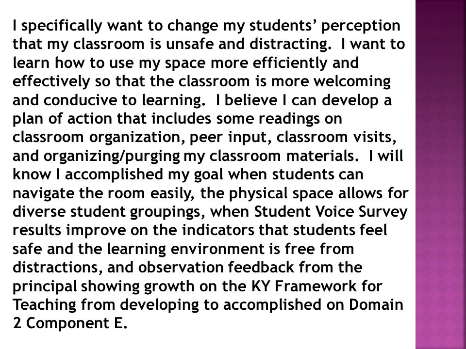 I specifically want to change my students' perception that my classroom is unsafe and distracting. I want to learn how to use my space more efficiently and effectively so that the classroom is more welcoming and conducive to learning. I believe I can develop a plan of action that includes some readings on classroom organization, peer input, classroom visits, and organizing/purging my classroom materials. I will know I accomplished my goal when students can navigate the room easily, the physical space allows for diverse student groupings, when Student Voice Survey results improve on the indicators that students feel safe and the learning environment is free from distractions, and observation feedback from the principal showing growth on the KY Framework for Teaching from developing to accomplished on Domain 2 Component E.