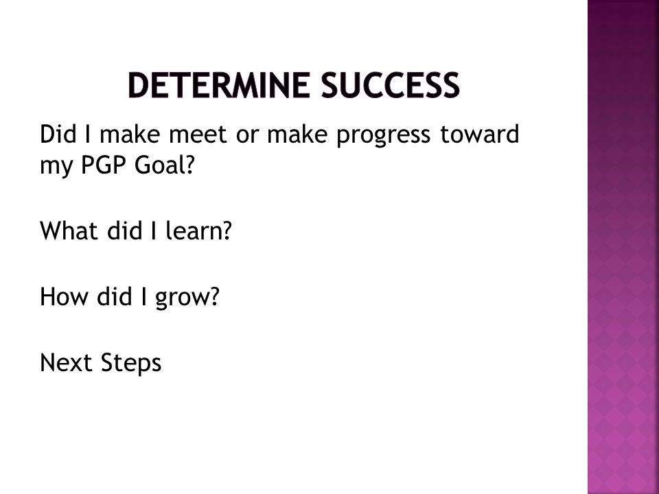 DETERMINE SUCCESS Did I make meet or make progress toward my PGP Goal What did I learn How did I grow Next Steps