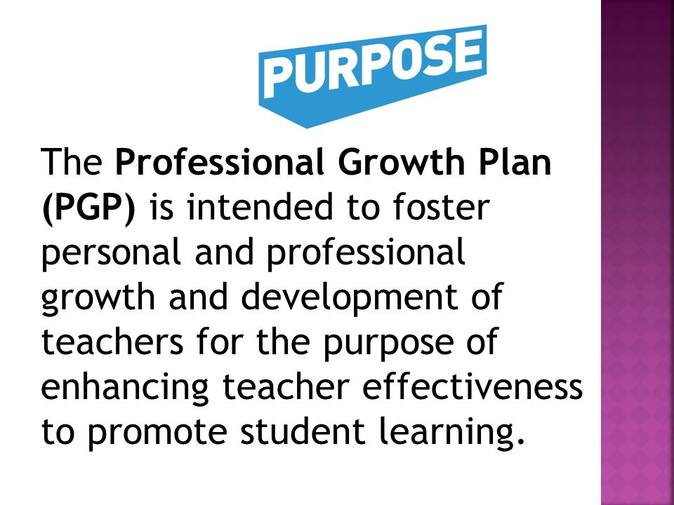 The Professional Growth Plan (PGP) is intended to foster personal and professional growth and development of teachers for the purpose of enhancing teacher effectiveness to promote student learning.