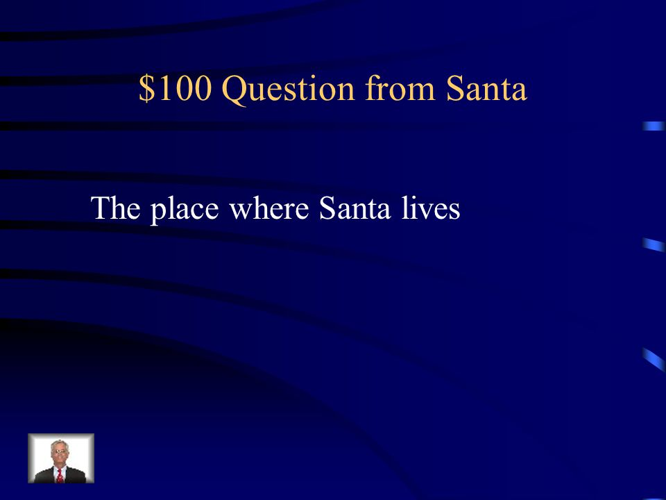 $100 Question from Santa The place where Santa lives