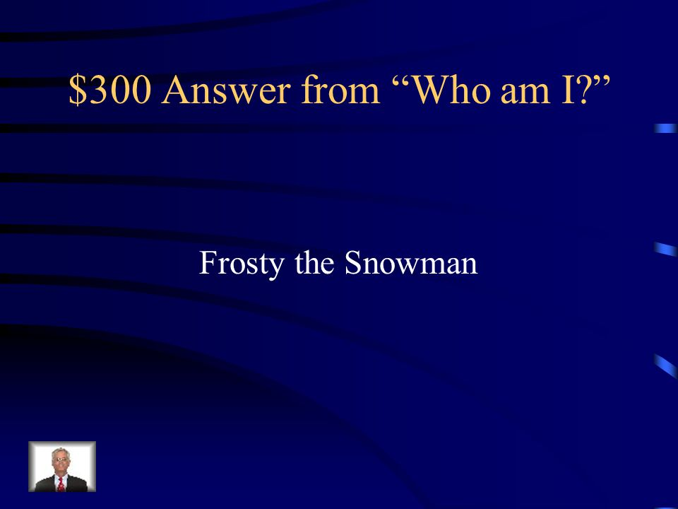$300 Answer from Who am I Frosty the Snowman