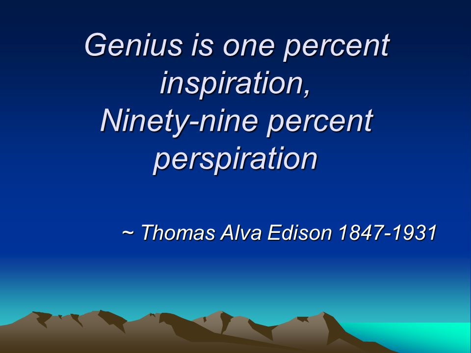 genius is one percent inspiration and 99 percent perspiration essay One percent inspiration, 99 percent perspirationedison's definition of genius has often been quoted to define success as well there is no doubt to hsay.