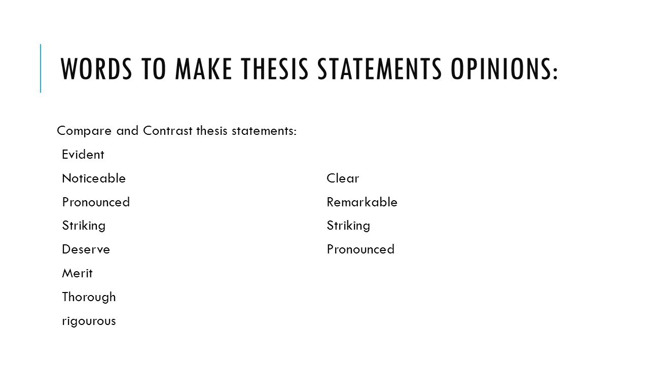thesis opinion words So an opinion essay is a such type of essay in which you have to show your own thoughts on the chosen topic your opinion should be clear and supported with facts, reasons and examples you should also complete your essay with an opposing opinion.