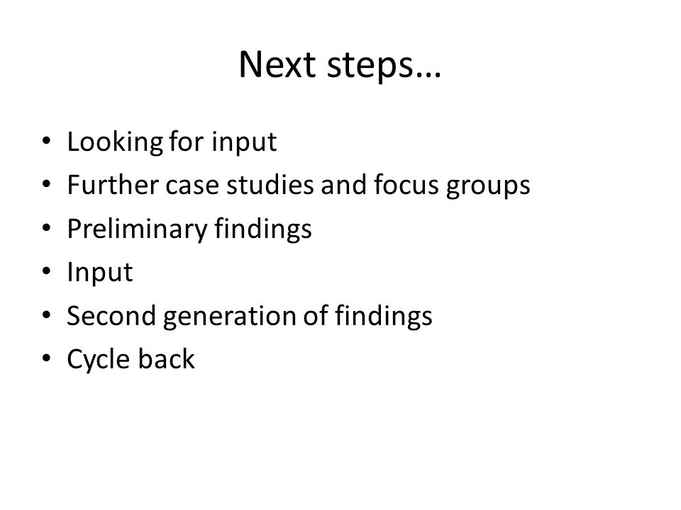 Next steps… Looking for input Further case studies and focus groups