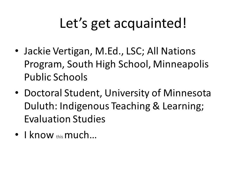 Let's get acquainted! Jackie Vertigan, M.Ed., LSC; All Nations Program, South High School, Minneapolis Public Schools.