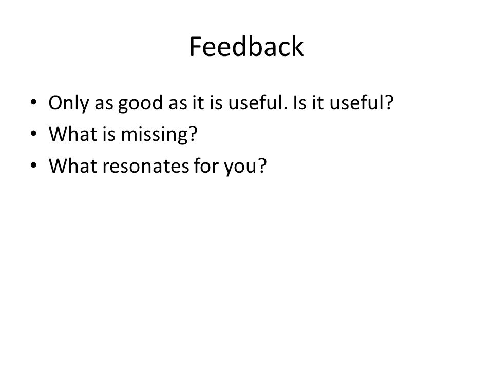 Feedback Only as good as it is useful. Is it useful What is missing