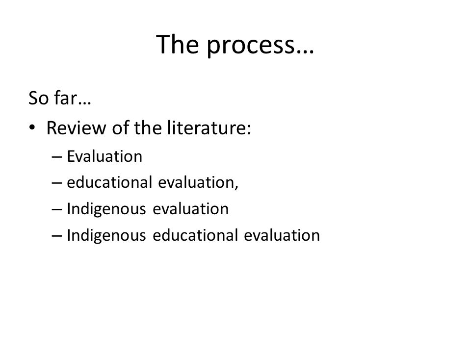 The process… So far… Review of the literature: Evaluation