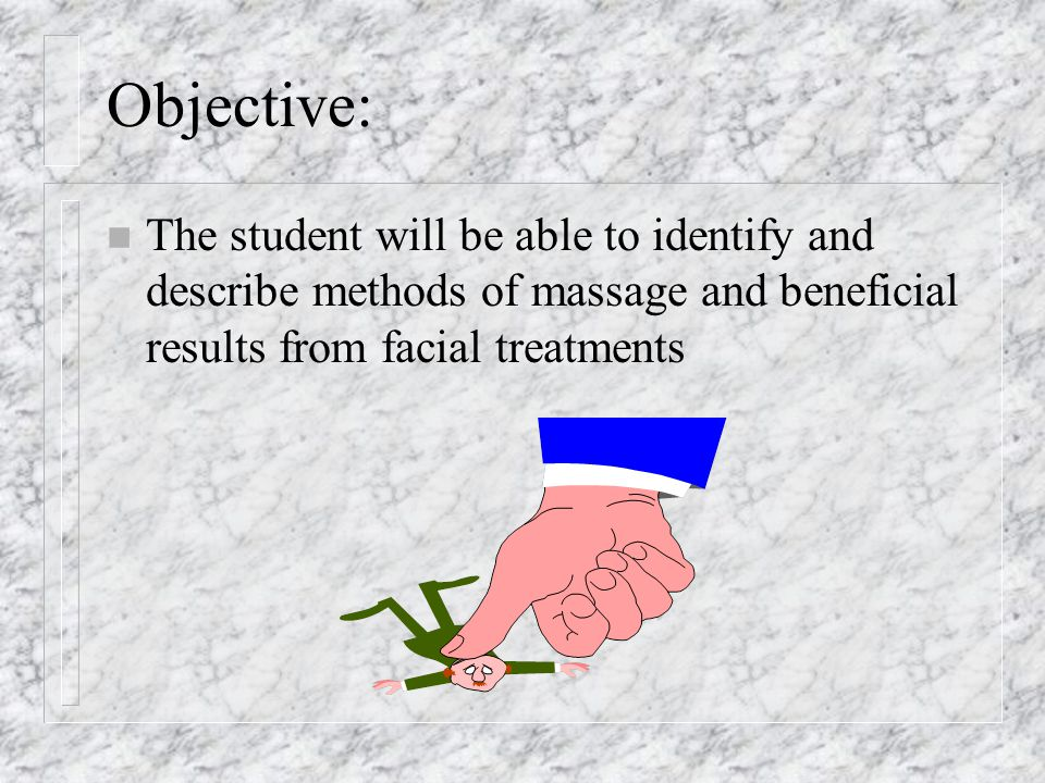 Objective: The student will be able to identify and describe methods of massage and beneficial results from facial treatments.