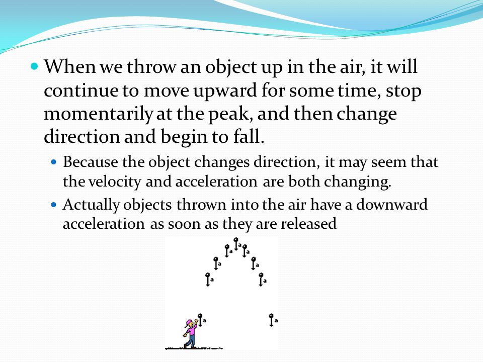 When we throw an object up in the air, it will continue to move upward for some time, stop momentarily at the peak, and then change direction and begin to fall.