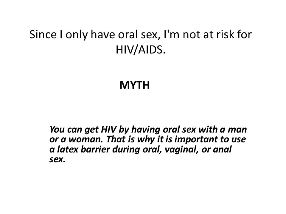 Since I only have oral sex, I m not at risk for HIV/AIDS.
