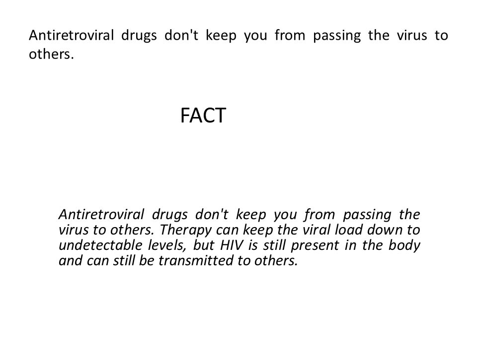 Antiretroviral drugs don t keep you from passing the virus to others.