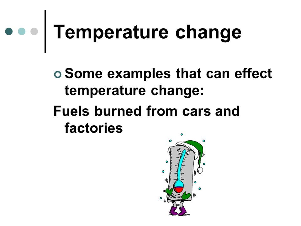 Temperature change Some examples that can effect temperature change: