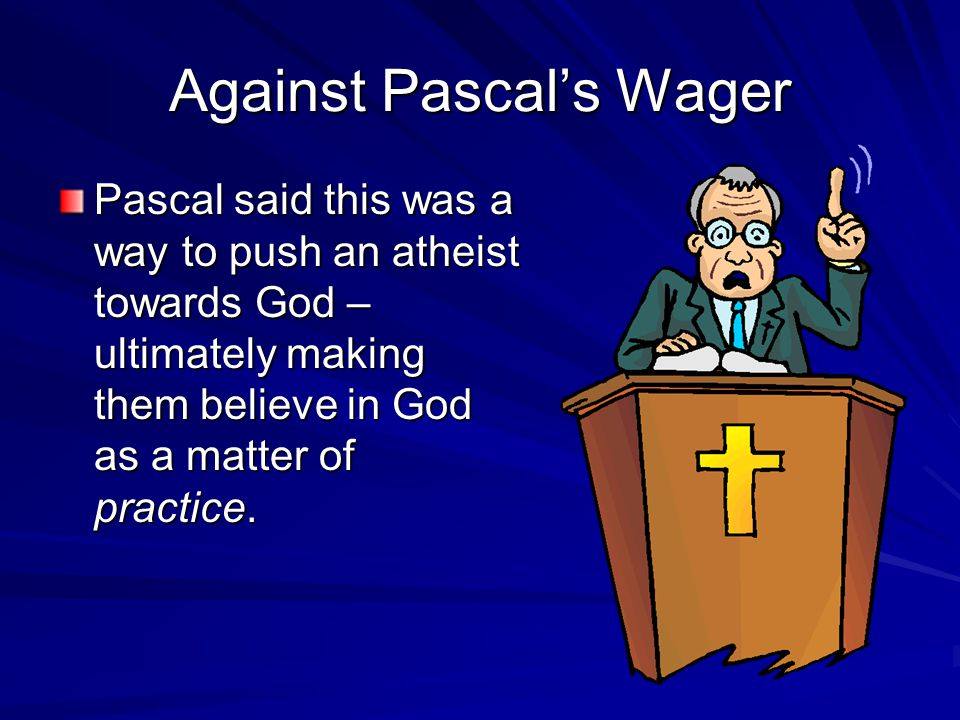 argument against pascal s wager Pascal's wager is an argument in philosophy presented by the seventeenth- century french  he then argues that it is simply unconscionable by comparison  to bet against an eternal life of happiness for the possibility of gaining nothing.