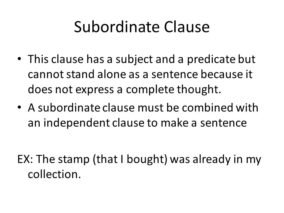 Subordinate Clause This clause has a subject and a predicate but cannot stand alone as a sentence because it does not express a complete thought.
