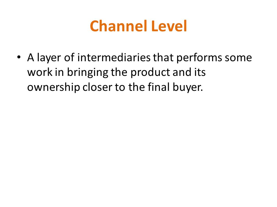 Channel Level A layer of intermediaries that performs some work in bringing the product and its ownership closer to the final buyer.