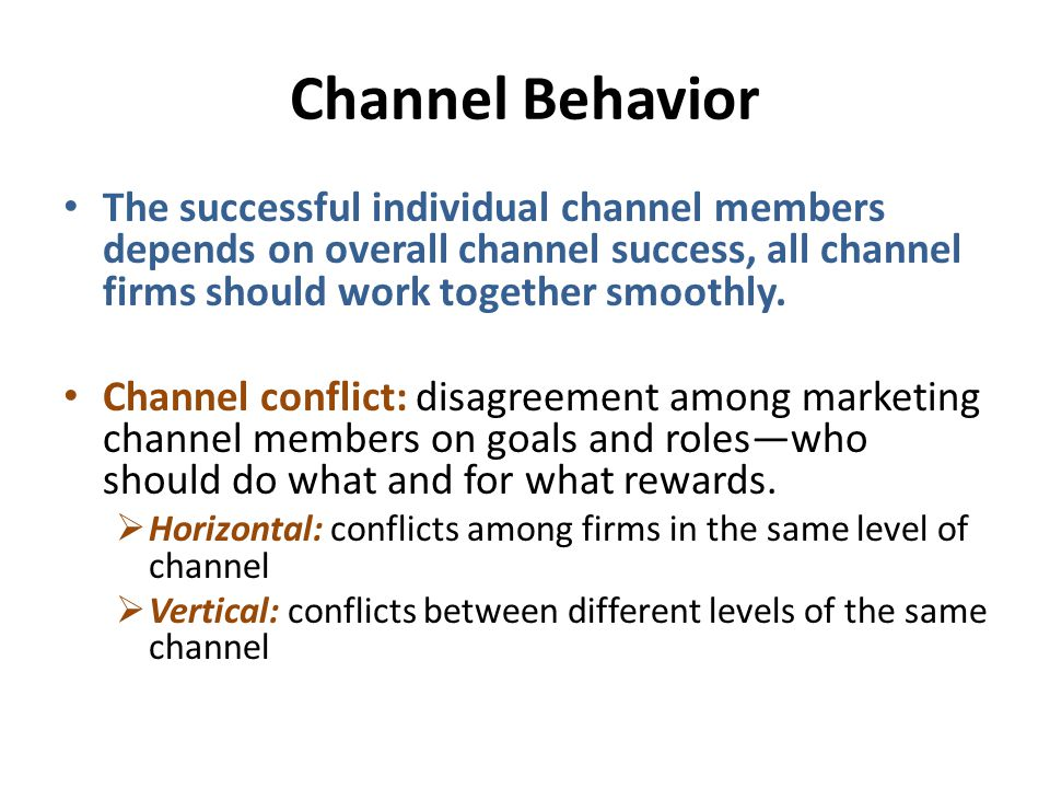 Channel Behavior The successful individual channel members depends on overall channel success, all channel firms should work together smoothly.