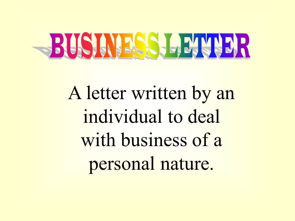 BUSINESS LETTER A letter written by an individual to deal with business of a personal nature.