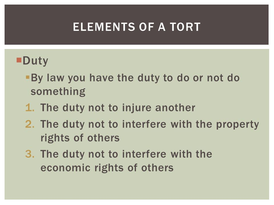 Elements of a tort Duty. By law you have the duty to do or not do something. The duty not to injure another.