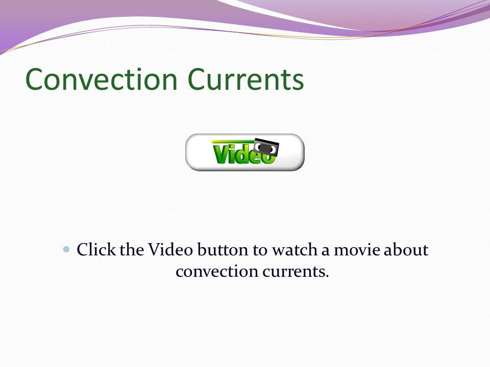 Click the Video button to watch a movie about convection currents.