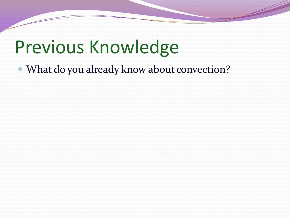 Previous Knowledge What do you already know about convection