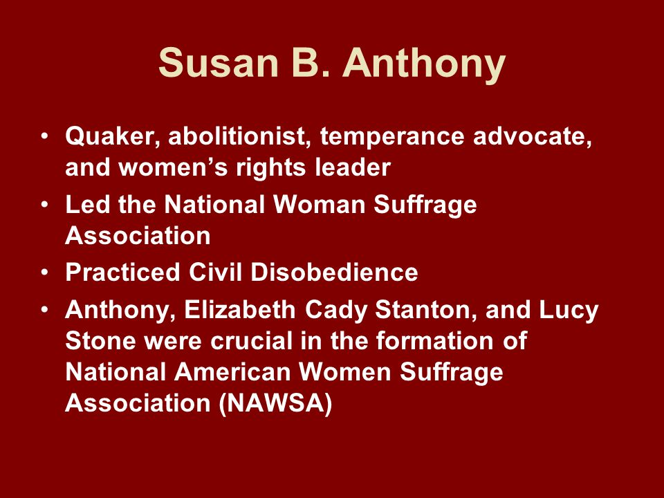 Susan B. Anthony Quaker, abolitionist, temperance advocate, and women's rights leader. Led the National Woman Suffrage Association.