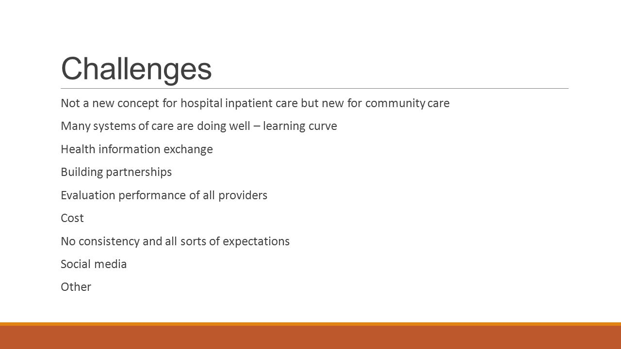 Challenges Not a new concept for hospital inpatient care but new for community care. Many systems of care are doing well – learning curve.