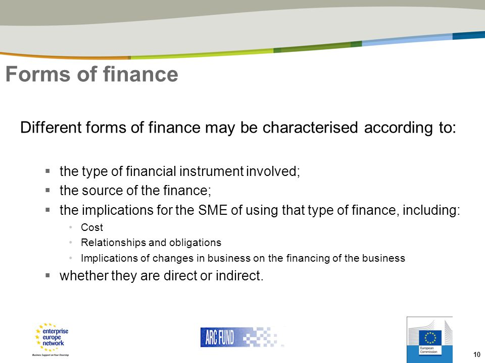 Forms of finance Different forms of finance may be characterised according to: the type of financial instrument involved;