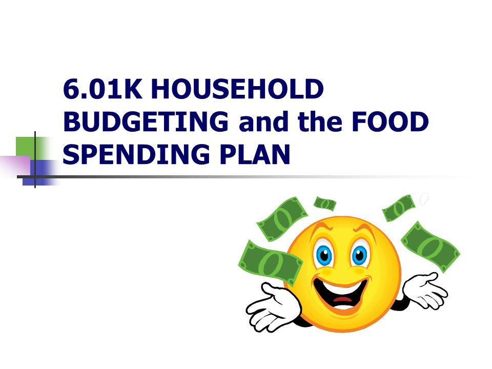 6.01K HOUSEHOLD BUDGETING and the FOOD SPENDING PLAN