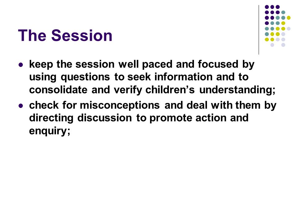 The Session keep the session well paced and focused by using questions to seek information and to consolidate and verify children's understanding;