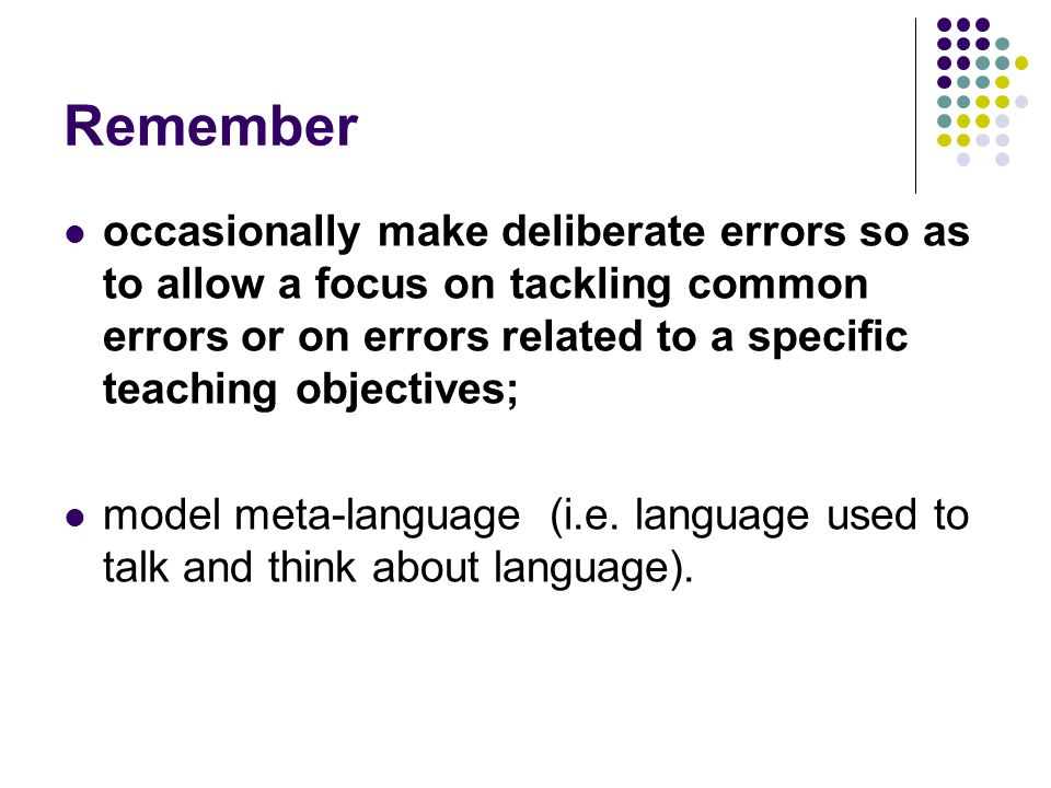 Remember occasionally make deliberate errors so as to allow a focus on tackling common errors or on errors related to a specific teaching objectives;