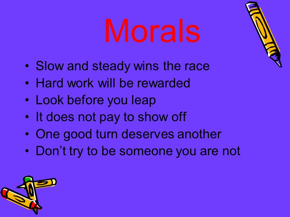 Morals Slow and steady wins the race Hard work will be rewarded