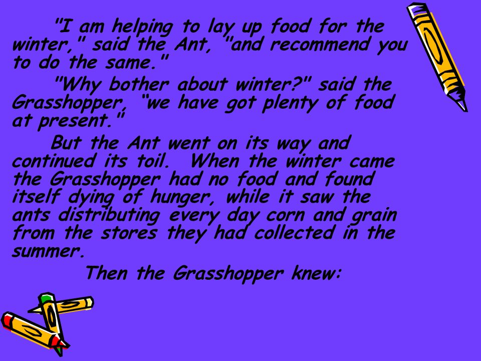 I am helping to lay up food for the winter, said the Ant, and recommend you to do the same.